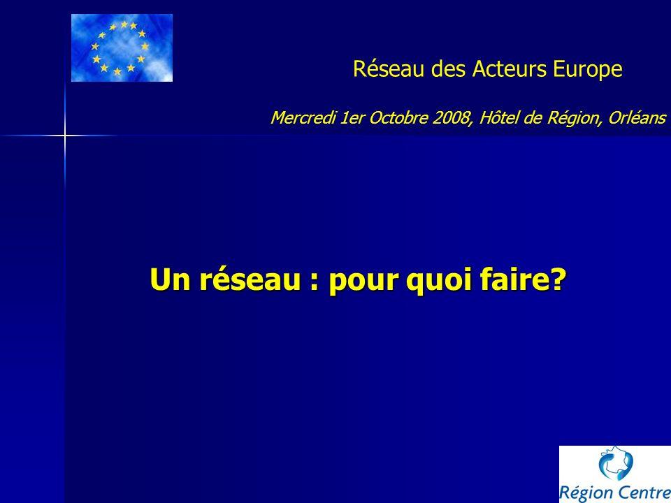 Réseau des Acteurs Europe Un réseau : pour quoi faire? Mercredi 1er Octobre 2008, Hôtel de Région, Orléans