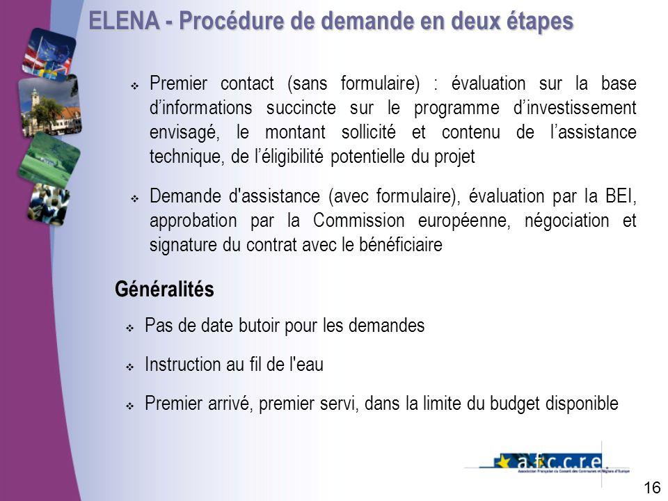 ELENA - Procédure de demande en deux étapes 16 Premier contact (sans formulaire) : évaluation sur la base dinformations succincte sur le programme dinvestissement envisagé, le montant sollicité et contenu de lassistance technique, de léligibilité potentielle du projet Demande d assistance (avec formulaire), évaluation par la BEI, approbation par la Commission européenne, négociation et signature du contrat avec le bénéficiaire Pas de date butoir pour les demandes Instruction au fil de l eau Premier arrivé, premier servi, dans la limite du budget disponible Généralités