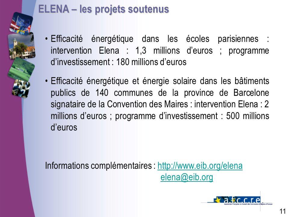 ELENA – les projets soutenus 11 Efficacité énergétique dans les écoles parisiennes : intervention Elena : 1,3 millions deuros ; programme dinvestissement : 180 millions deuros Efficacité énergétique et énergie solaire dans les bâtiments publics de 140 communes de la province de Barcelone signataire de la Convention des Maires : intervention Elena : 2 millions deuros ; programme dinvestissement : 500 millions deuros Informations complémentaires : http://www.eib.org/elena elena@eib.orghttp://www.eib.org/elena elena@eib.org