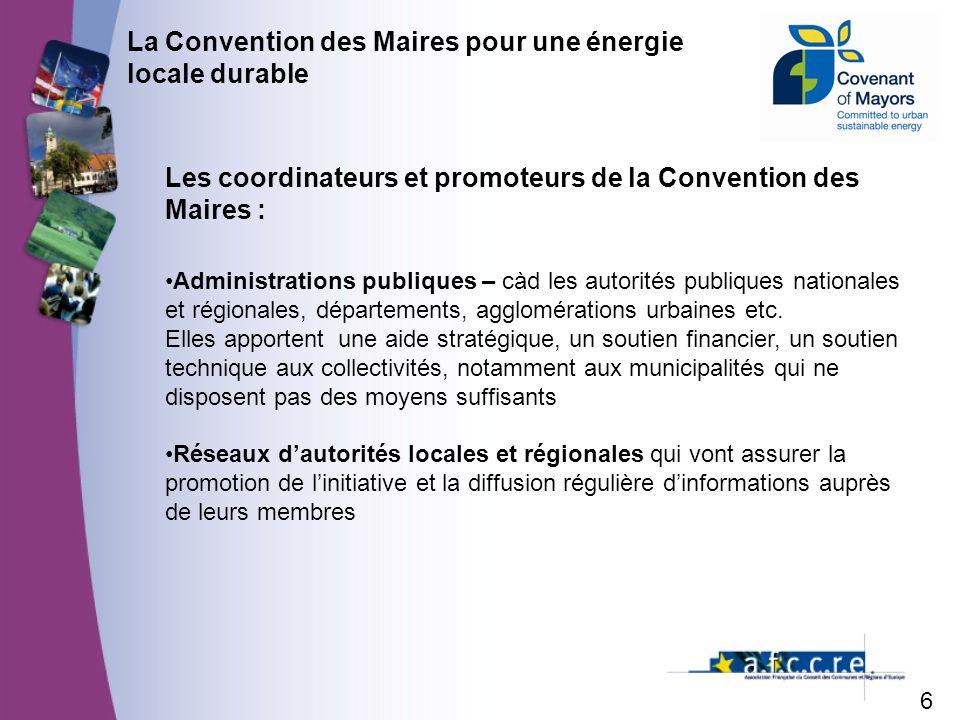 6 La Convention des Maires pour une énergie locale durable Les coordinateurs et promoteurs de la Convention des Maires : Administrations publiques – càd les autorités publiques nationales et régionales, départements, agglomérations urbaines etc.