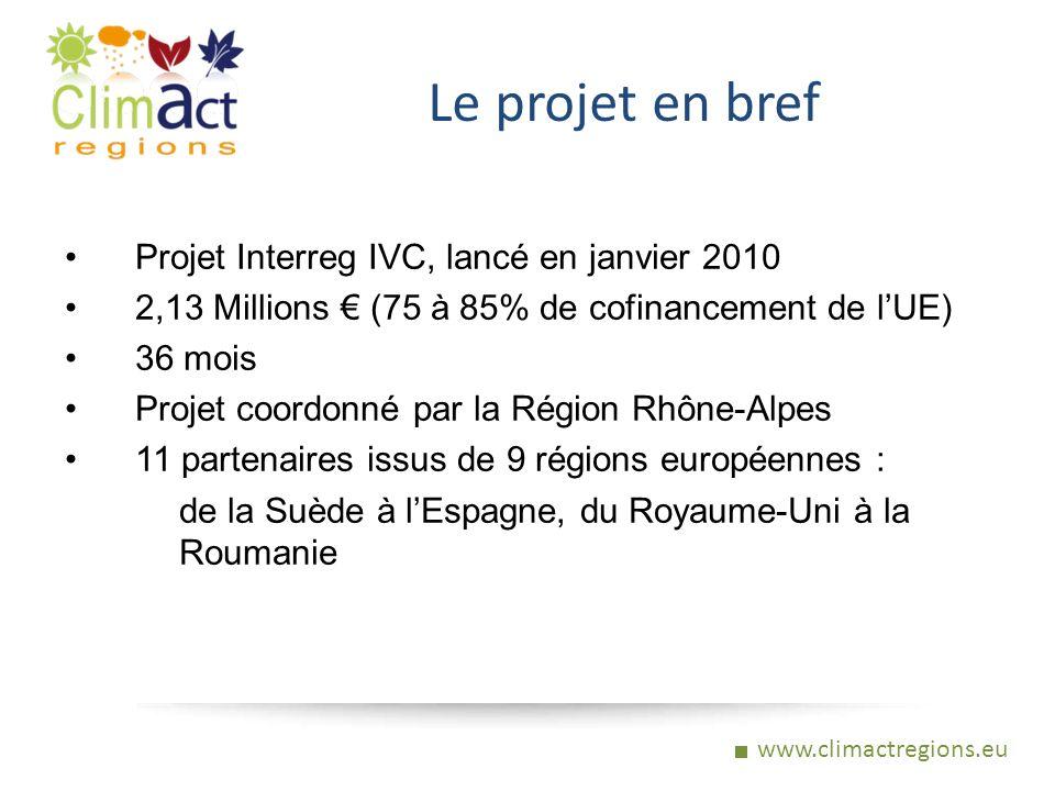 www.climactregions.eu Le projet en bref Projet Interreg IVC, lancé en janvier 2010 2,13 Millions (75 à 85% de cofinancement de lUE) 36 mois Projet coordonné par la Région Rhône-Alpes 11 partenaires issus de 9 régions européennes : de la Suède à lEspagne, du Royaume-Uni à la Roumanie