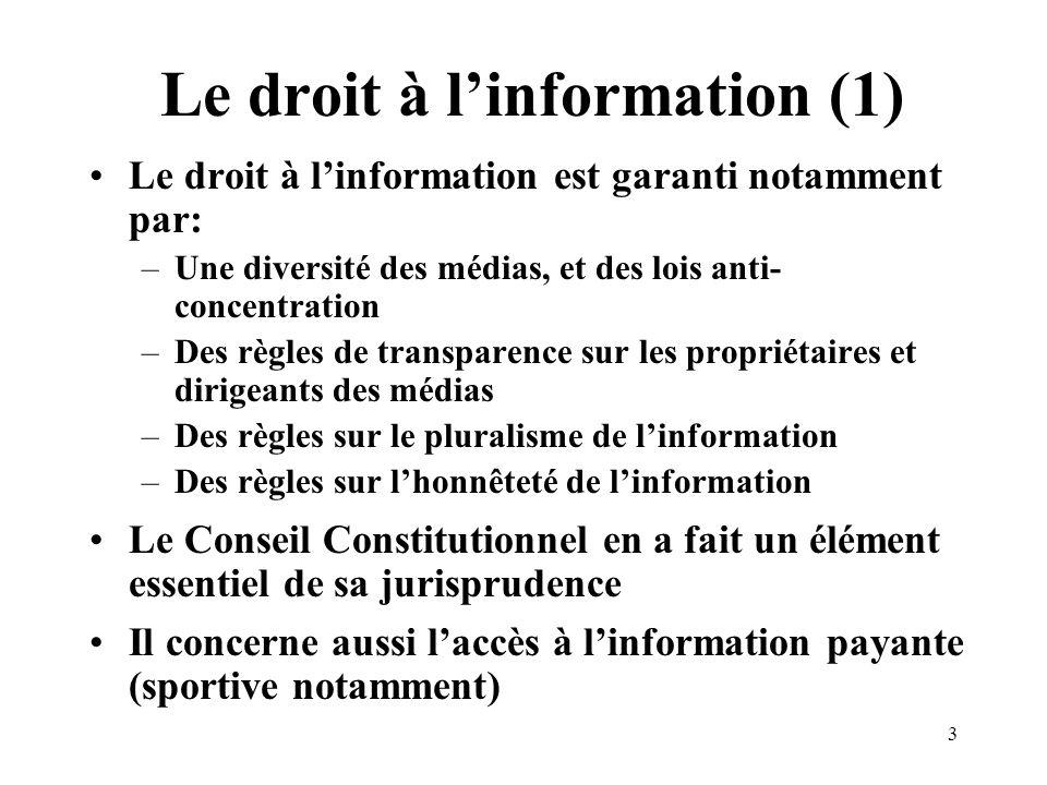 3 Le droit à linformation (1) Le droit à linformation est garanti notamment par: –Une diversité des médias, et des lois anti- concentration –Des règles de transparence sur les propriétaires et dirigeants des médias –Des règles sur le pluralisme de linformation –Des règles sur lhonnêteté de linformation Le Conseil Constitutionnel en a fait un élément essentiel de sa jurisprudence Il concerne aussi laccès à linformation payante (sportive notamment)