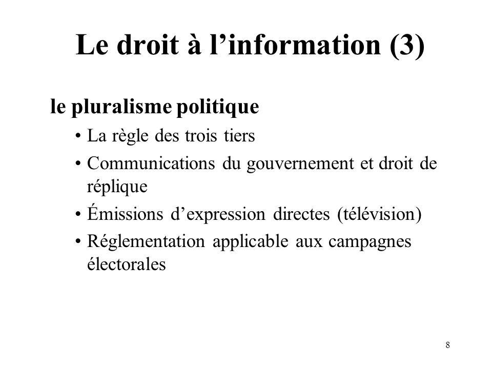 8 Le droit à linformation (3) le pluralisme politique La règle des trois tiers Communications du gouvernement et droit de réplique Émissions dexpression directes (télévision) Réglementation applicable aux campagnes électorales