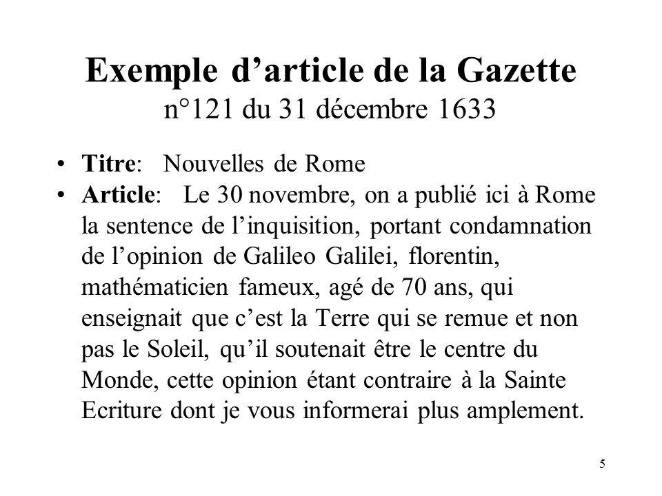 5 Exemple darticle de la Gazette n°121 du 31 décembre 1633 Titre: Nouvelles de Rome Article: Le 30 novembre, on a publié ici à Rome la sentence de linquisition, portant condamnation de lopinion de Galileo Galilei, florentin, mathématicien fameux, agé de 70 ans, qui enseignait que cest la Terre qui se remue et non pas le Soleil, quil soutenait être le centre du Monde, cette opinion étant contraire à la Sainte Ecriture dont je vous informerai plus amplement.