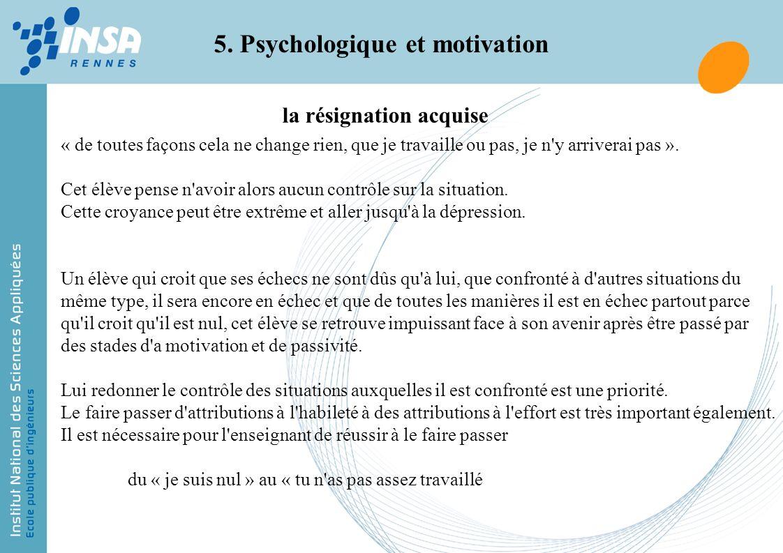 5. Psychologique et motivation « de toutes façons cela ne change rien, que je travaille ou pas, je n'y arriverai pas ». Cet élève pense n'avoir alors