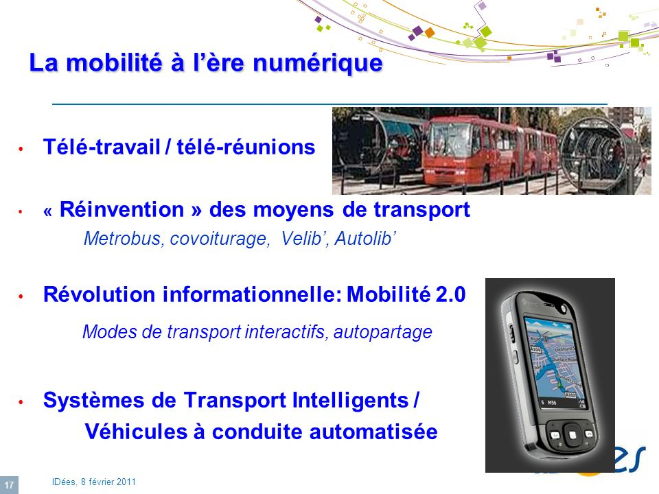 IDées, 8 février 2011 17 La mobilité à lère numérique Télé-travail / télé-réunions « Réinvention » des moyens de transport Metrobus, covoiturage, Veli