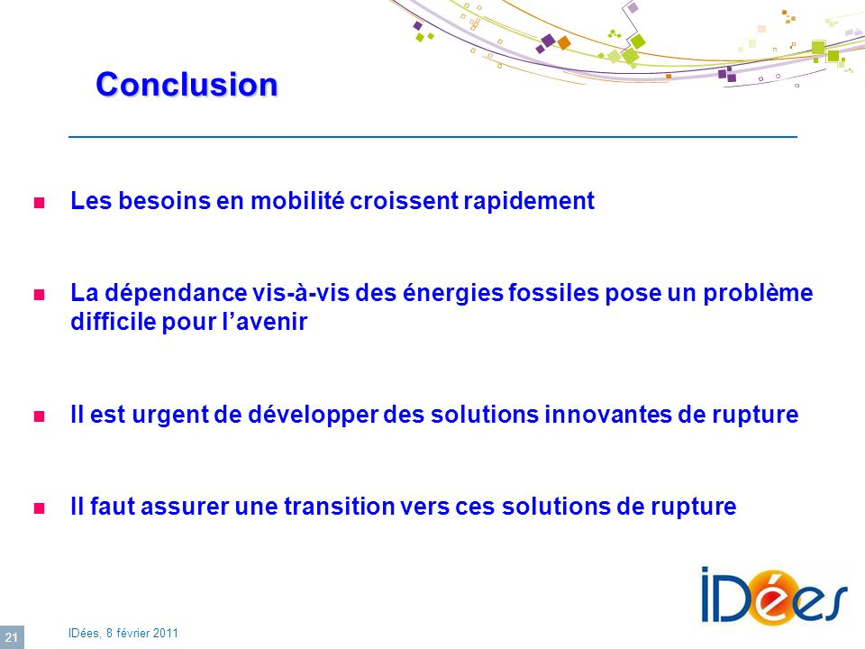 IDées, 8 février 2011 21 Conclusion Conclusion Les besoins en mobilité croissent rapidement La dépendance vis-à-vis des énergies fossiles pose un prob