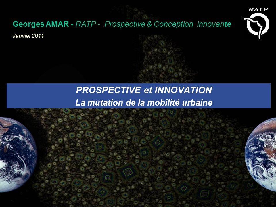 PROSPECTIVE et INNOVATION La mutation de la mobilité urbaine Georges AMAR - RATP - Prospective & Conception innovante Janvier 2011