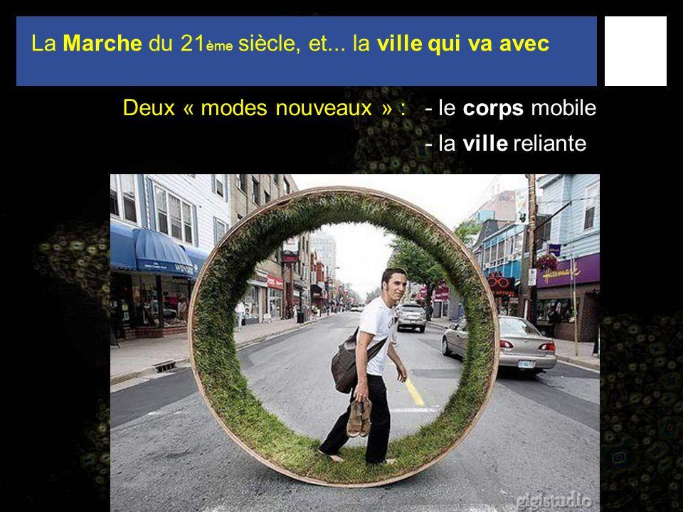 La Marche du 21 ème siècle, et... la ville qui va avec Deux « modes nouveaux » : - le corps mobile - la ville reliante