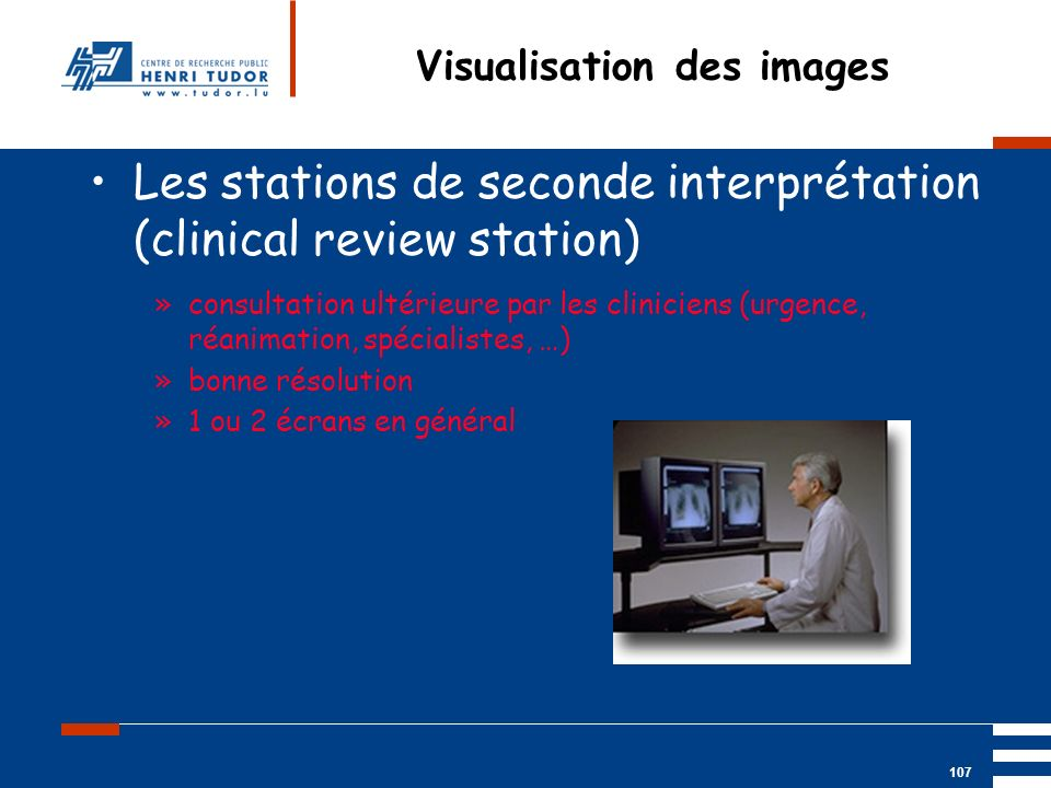 Mai 2004 UP2 GBM Nancy RIS/ PACS 107 Visualisation des images Les stations de seconde interprétation (clinical review station) »consultation ultérieur