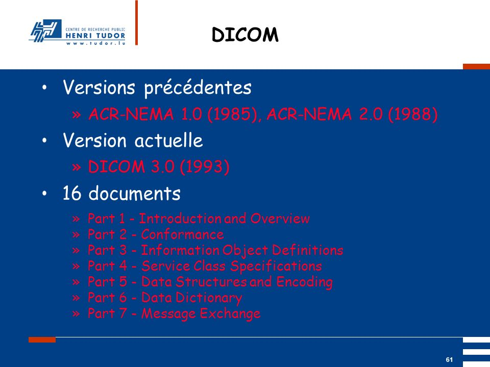 Mai 2004 UP2 GBM Nancy RIS/ PACS 61 DICOM Versions précédentes »ACR-NEMA 1.0 (1985), ACR-NEMA 2.0 (1988) Version actuelle »DICOM 3.0 (1993) 16 documen