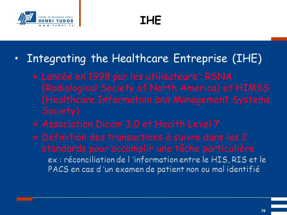Mai 2004 UP2 GBM Nancy RIS/ PACS 78 IHE Integrating the Healthcare Entreprise (IHE) »Lancée en 1998 par les utilisateurs : RSNA (Radiological Society