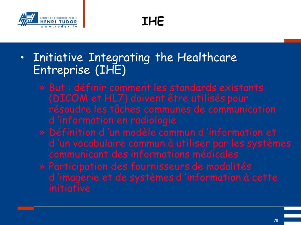 Mai 2004 UP2 GBM Nancy RIS/ PACS 79 IHE Initiative Integrating the Healthcare Entreprise (IHE) »But : définir comment les standards existants (DICOM e