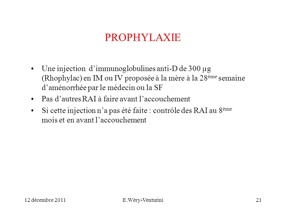 PROPHYLAXIE Une injection dimmunoglobulines anti-D de 300 µg (Rhophylac) en IM ou IV proposée à la mère à la 28 ème semaine daménorrhée par le médecin