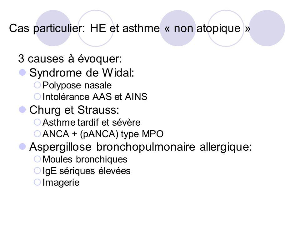 Cas particulier: HE et asthme « non atopique » 3 causes à évoquer: Syndrome de Widal: Polypose nasale Intolérance AAS et AINS Churg et Strauss: Asthme tardif et sévère ANCA + (pANCA) type MPO Aspergillose bronchopulmonaire allergique: Moules bronchiques IgE sériques élevées Imagerie