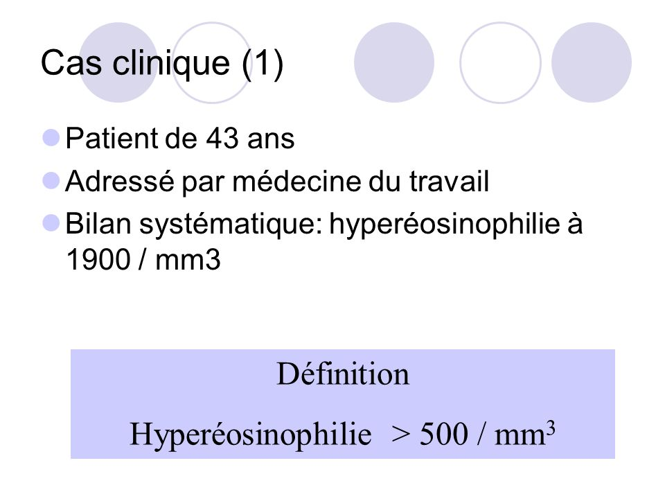 Cas clinique (1) Patient de 43 ans Adressé par médecine du travail Bilan systématique: hyperéosinophilie à 1900 / mm3 Définition Hyperéosinophilie > 500 / mm 3