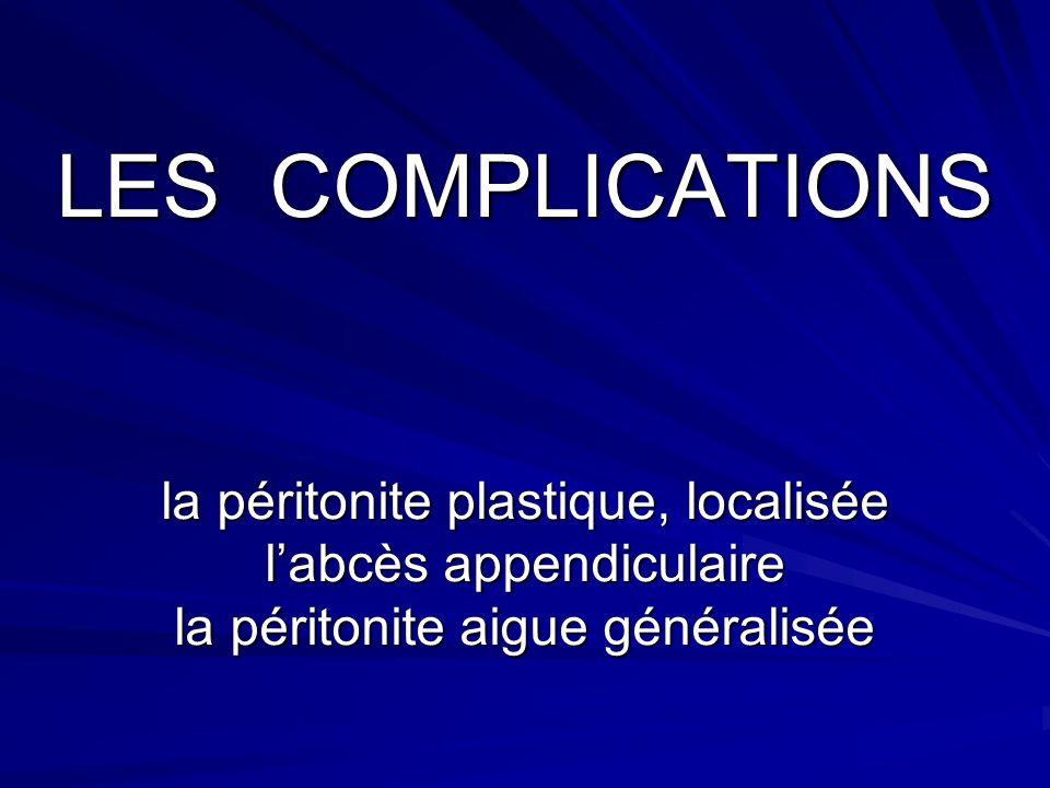 LES COMPLICATIONS la péritonite plastique, localisée labcès appendiculaire la péritonite aigue généralisée