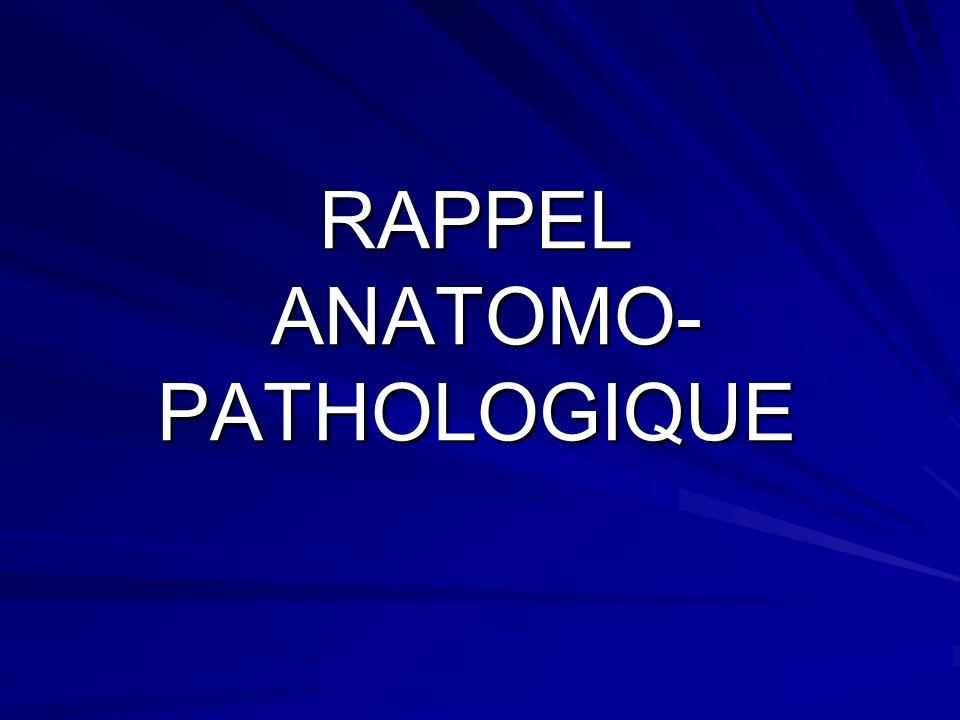 RAPPEL ANATOMO- PATHOLOGIQUE