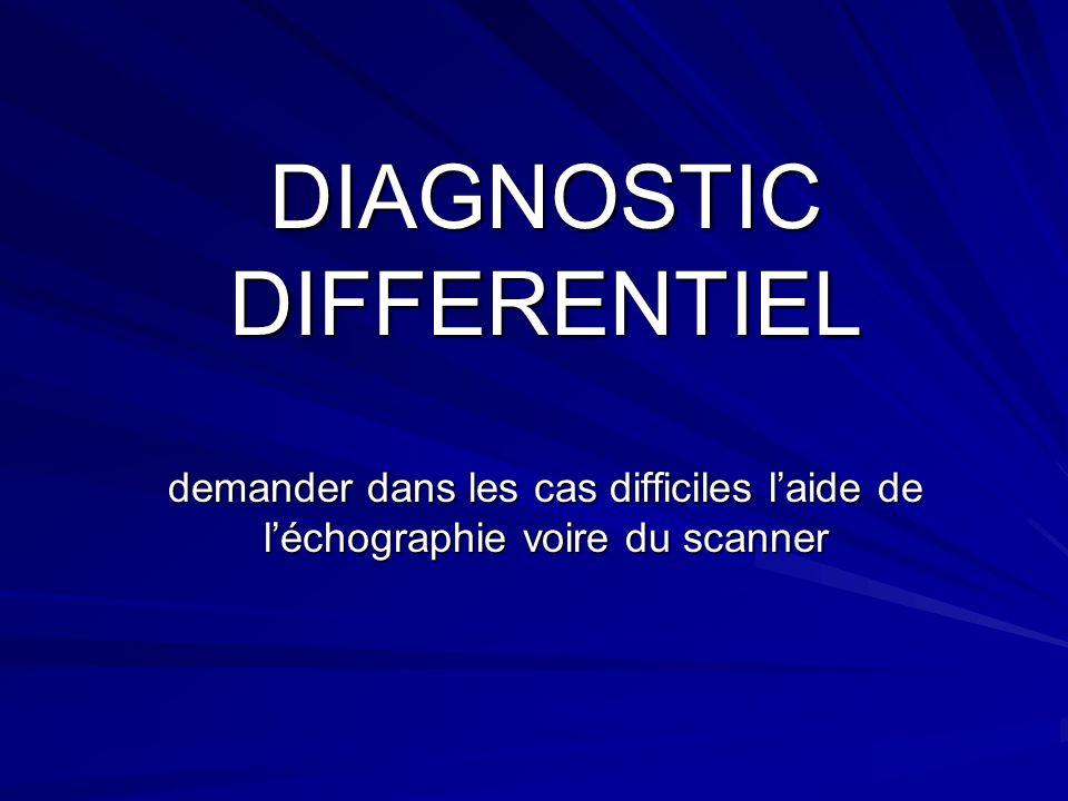 DIAGNOSTIC DIFFERENTIEL demander dans les cas difficiles laide de léchographie voire du scanner