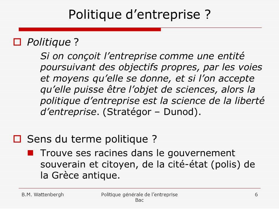 B.M. WattenberghPolitique générale de lentreprise Bac 6 Politique dentreprise ? Politique ? Si on conçoit lentreprise comme une entité poursuivant des