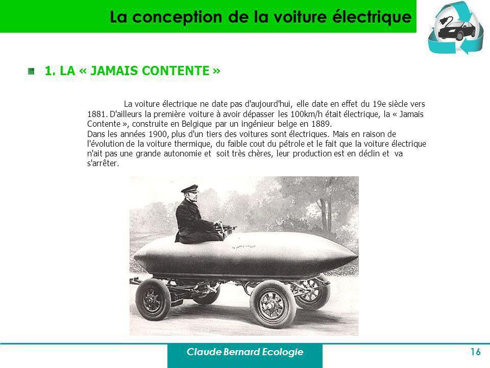 Claude Bernard Ecologie 16 La conception de la voiture électrique 1. LA « JAMAIS CONTENTE » La voiture électrique ne date pas d'aujourd'hui, elle date
