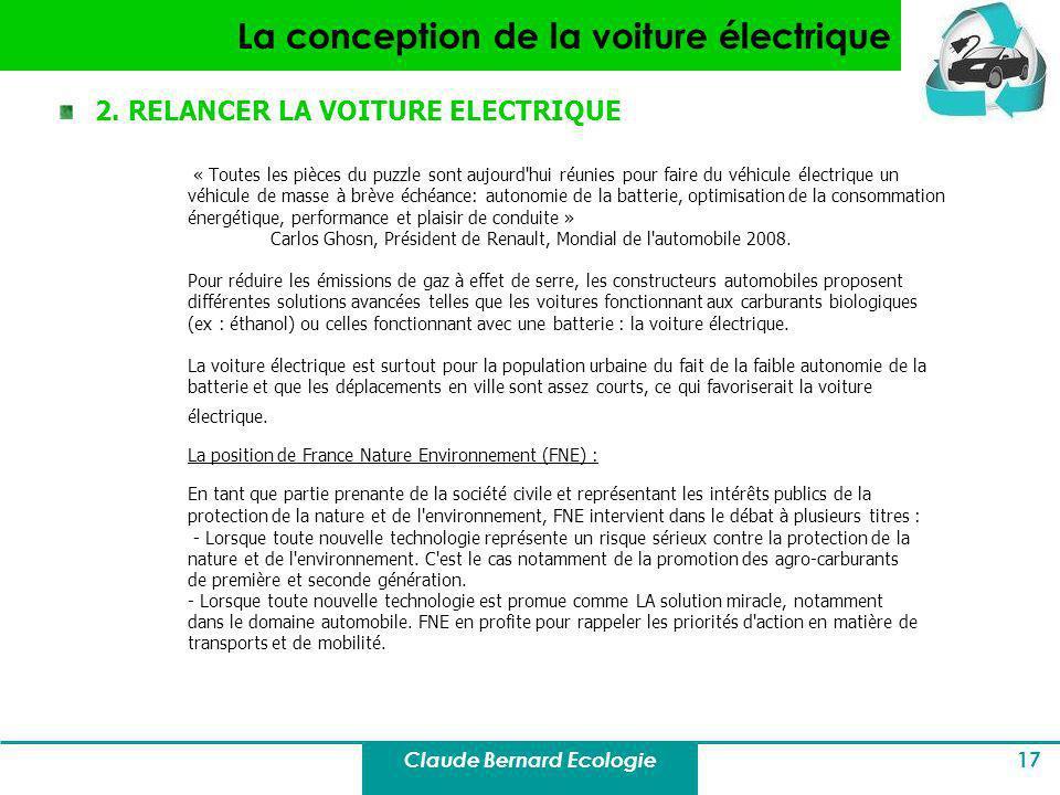 Claude Bernard Ecologie 17 La conception de la voiture électrique 2. RELANCER LA VOITURE ELECTRIQUE « Toutes les pièces du puzzle sont aujourd'hui réu