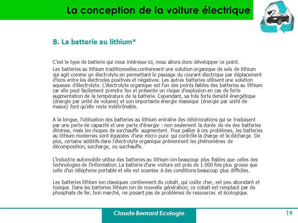 Claude Bernard Ecologie 19 La conception de la voiture électrique B. La batterie au lithium* Cest le type de batterie qui nous intéresse ici, nous all