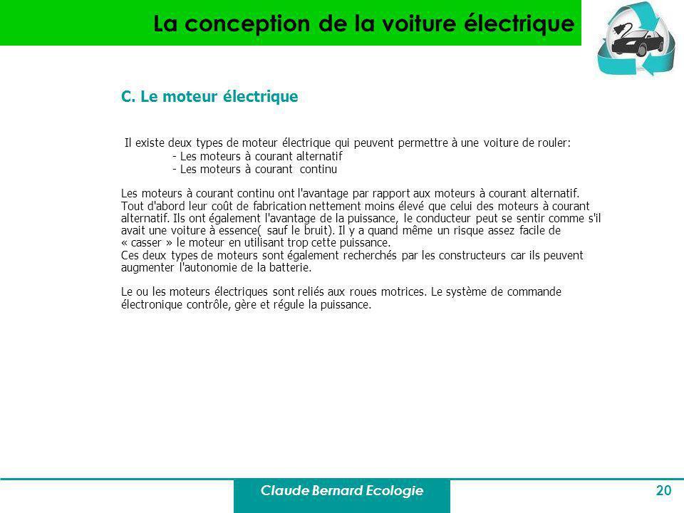 Claude Bernard Ecologie 20 La conception de la voiture électrique C. Le moteur électrique Il existe deux types de moteur électrique qui peuvent permet