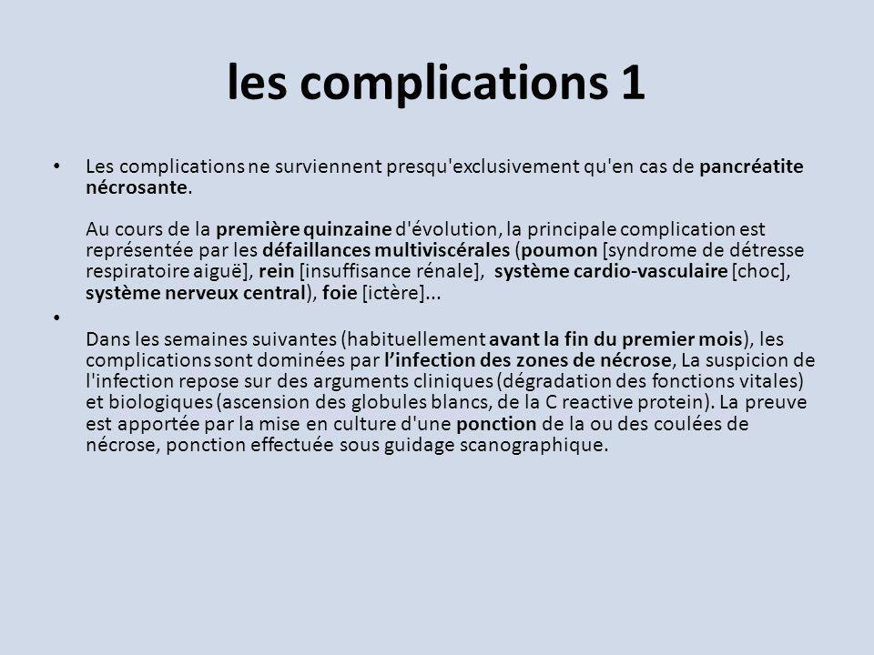 les complications 1 Les complications ne surviennent presqu'exclusivement qu'en cas de pancréatite nécrosante. Au cours de la première quinzaine d'évo