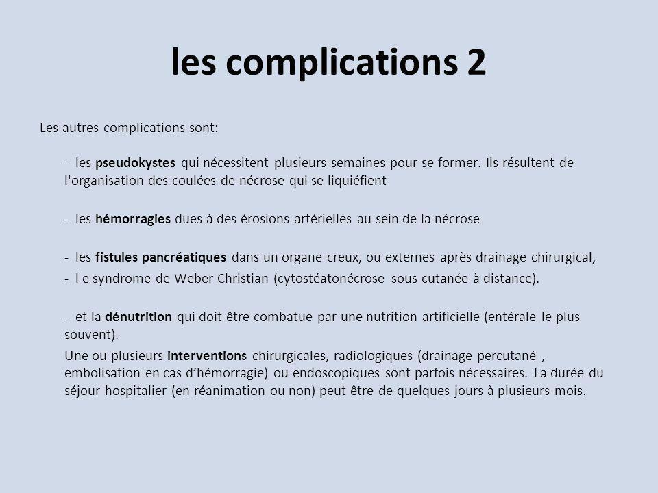 les complications 2 Les autres complications sont: - les pseudokystes qui nécessitent plusieurs semaines pour se former. Ils résultent de l'organisati