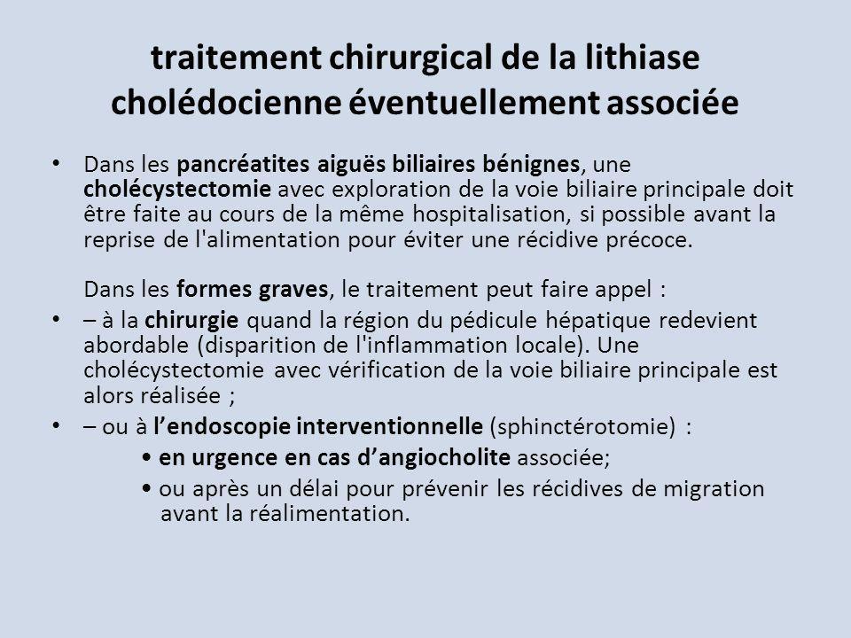 traitement chirurgical de la lithiase cholédocienne éventuellement associée Dans les pancréatites aiguës biliaires bénignes, une cholécystectomie avec