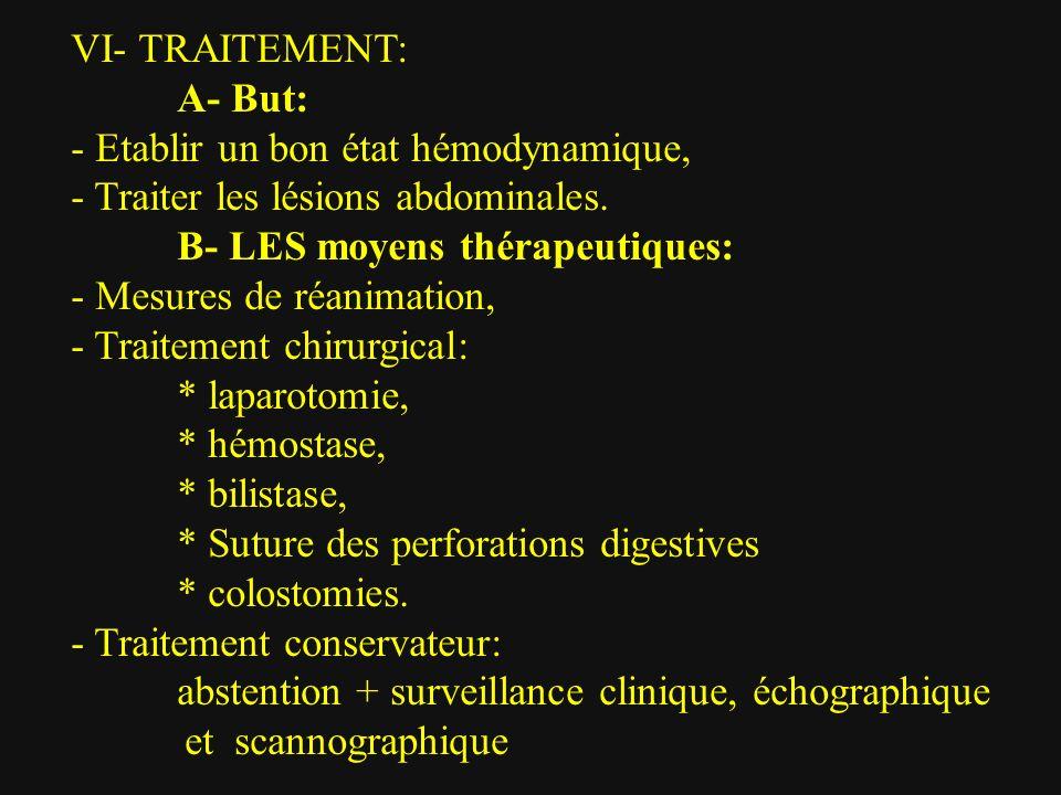 VI- TRAITEMENT: A- But: - Etablir un bon état hémodynamique, - Traiter les lésions abdominales. B- LES moyens thérapeutiques: - Mesures de réanimation