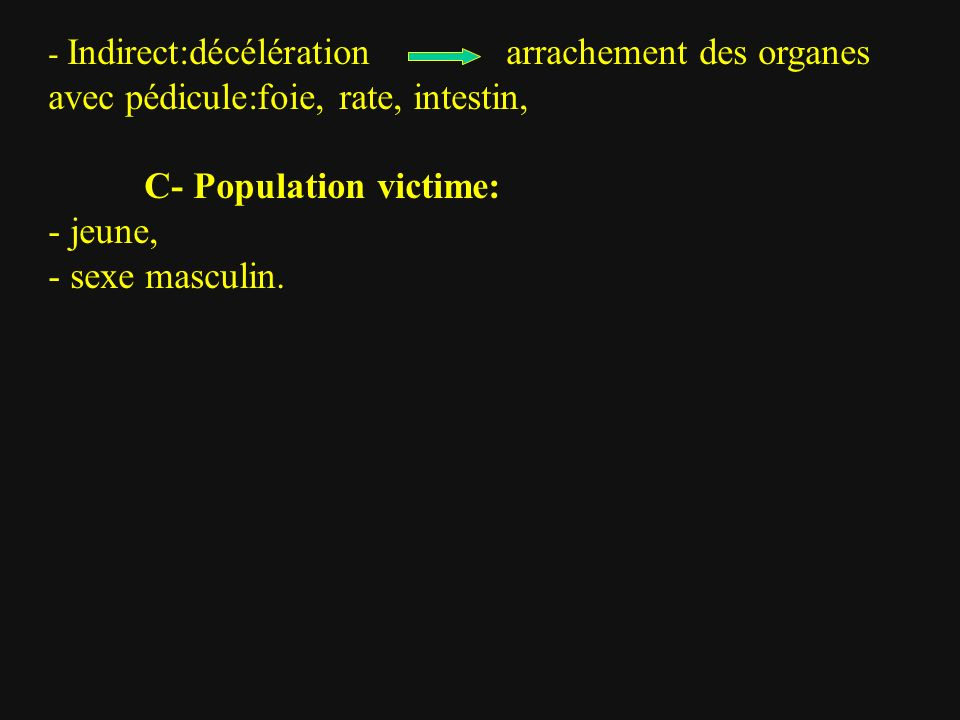 - Indirect:décélération arrachement des organes avec pédicule:foie, rate, intestin, C- Population victime: - jeune, - sexe masculin.