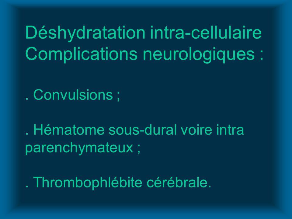 Déshydratation intra-cellulaire Complications neurologiques :. Convulsions ;. Hématome sous-dural voire intra parenchymateux ;. Thrombophlébite cérébr