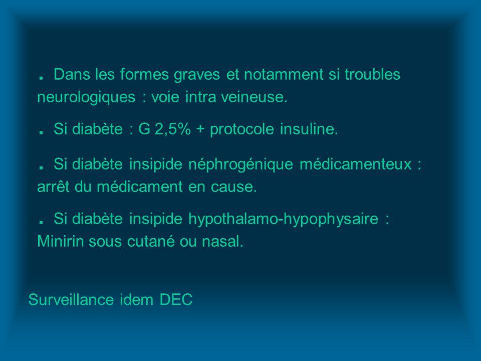 . Dans les formes graves et notamment si troubles neurologiques : voie intra veineuse.. Si diabète : G 2,5% + protocole insuline.. Si diabète insipide