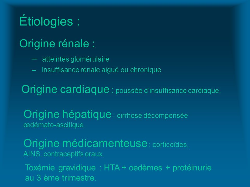 Étiologies : Origine rénale : – atteintes glomérulaire – Insuffisance rénale aiguë ou chronique. Origine cardiaque : poussée dinsuffisance cardiaque.