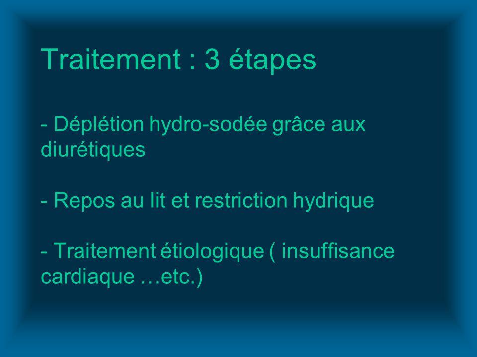 Traitement : 3 étapes - Déplétion hydro-sodée grâce aux diurétiques - Repos au lit et restriction hydrique - Traitement étiologique ( insuffisance car