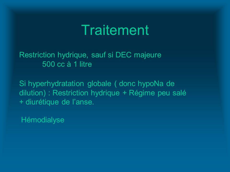 Traitement Restriction hydrique, sauf si DEC majeure 500 cc à 1 litre Si hyperhydratation globale ( donc hypoNa de dilution) : Restriction hydrique +