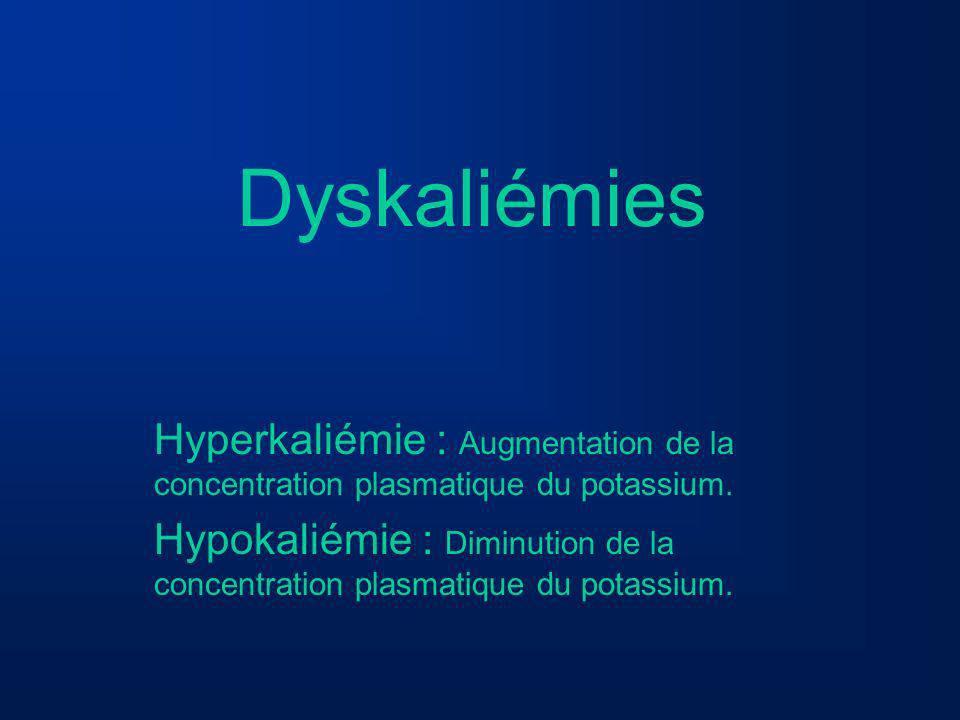 Dyskaliémies Hyperkaliémie : Augmentation de la concentration plasmatique du potassium. Hypokaliémie : Diminution de la concentration plasmatique du p