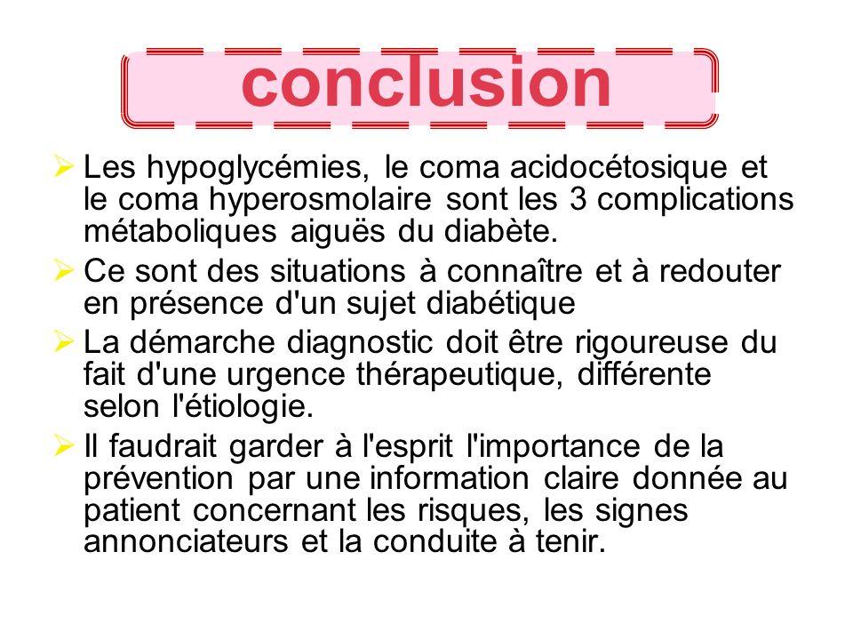 conclusion Les hypoglycémies, le coma acidocétosique et le coma hyperosmolaire sont les 3 complications métaboliques aiguës du diabète. Ce sont des si