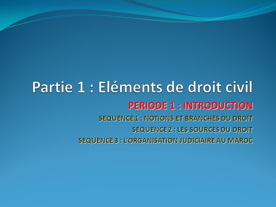 PERIODE 1 : INTRODUCTION SEQUENCE 1 : NOTIONS ET BRANCHES DU DROIT SEQUENCE 2 : LES SOURCES DU DROIT SEQUENCE 3 : LORGANISATION JUDICIAIRE AU MAROC