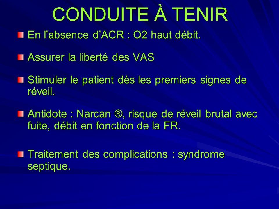 CONDUITE À TENIR En labsence dACR : O2 haut débit. Assurer la liberté des VAS Stimuler le patient dès les premiers signes de réveil. Antidote : Narcan
