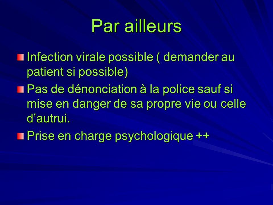 Par ailleurs Infection virale possible ( demander au patient si possible) Pas de dénonciation à la police sauf si mise en danger de sa propre vie ou c