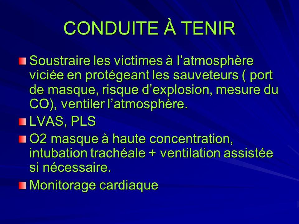CONDUITE À TENIR Soustraire les victimes à latmosphère viciée en protégeant les sauveteurs ( port de masque, risque dexplosion, mesure du CO), ventile