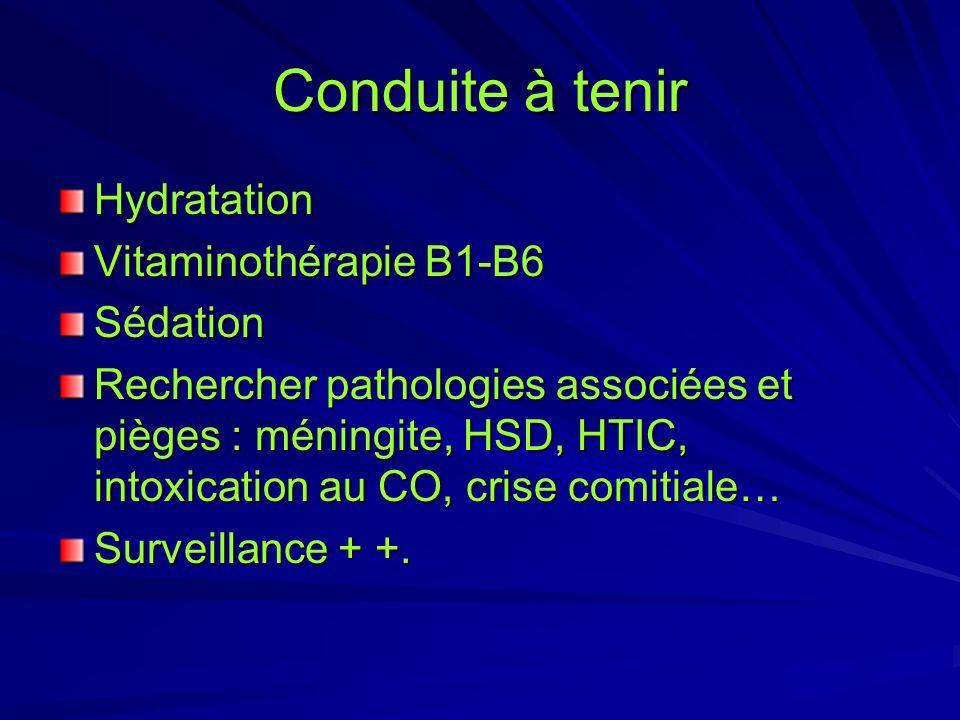 Conduite à tenir Hydratation Vitaminothérapie B1-B6 Sédation Rechercher pathologies associées et pièges : méningite, HSD, HTIC, intoxication au CO, cr