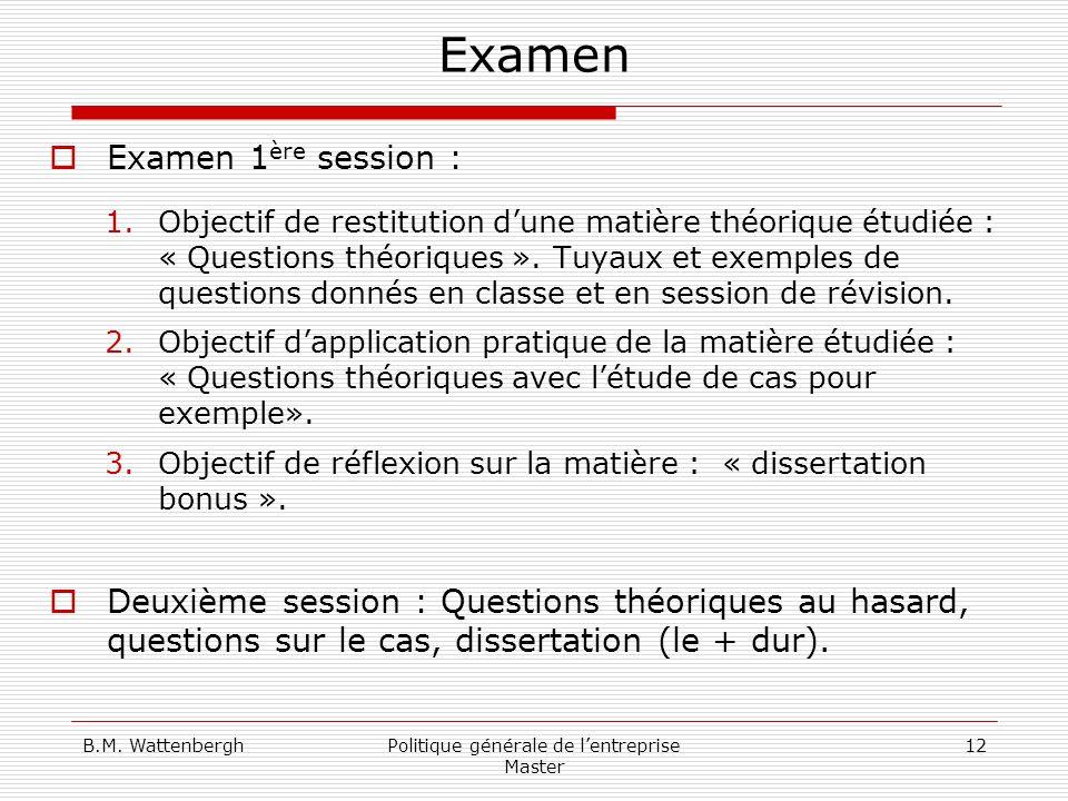 B.M. WattenberghPolitique générale de lentreprise Master 12 Examen Examen 1 ère session : 1.Objectif de restitution dune matière théorique étudiée : «