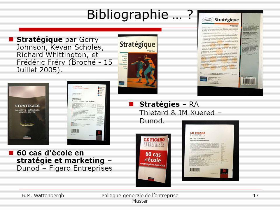 B.M. WattenberghPolitique générale de lentreprise Master 17 Bibliographie … ? Stratégique par Gerry Johnson, Kevan Scholes, Richard Whittington, et Fr