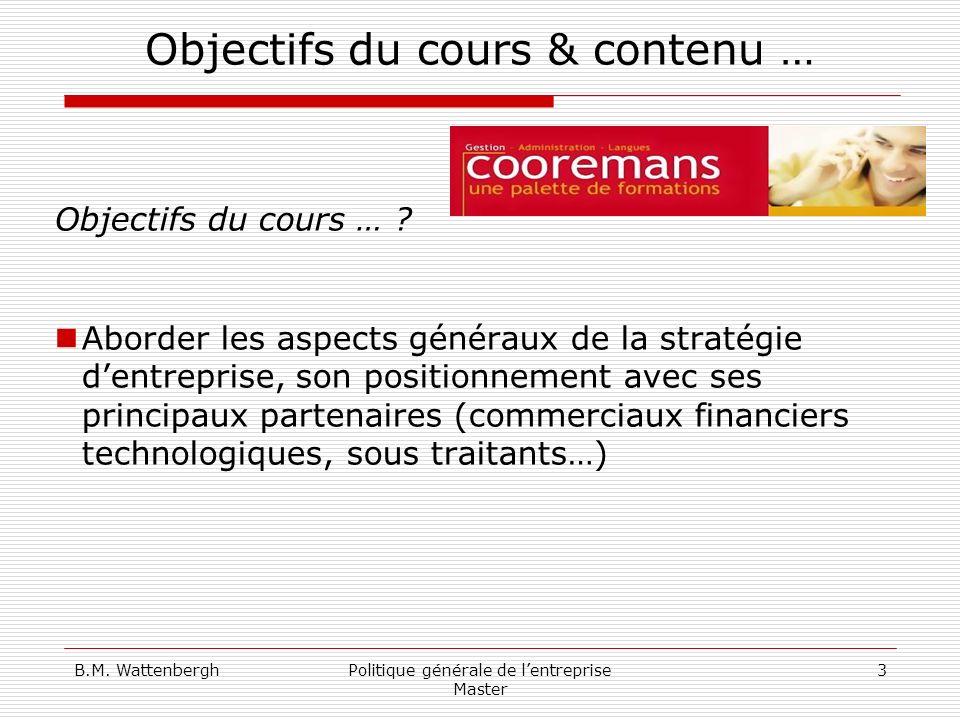 B.M. WattenberghPolitique générale de lentreprise Master 3 Objectifs du cours & contenu … Objectifs du cours … ? Aborder les aspects généraux de la st