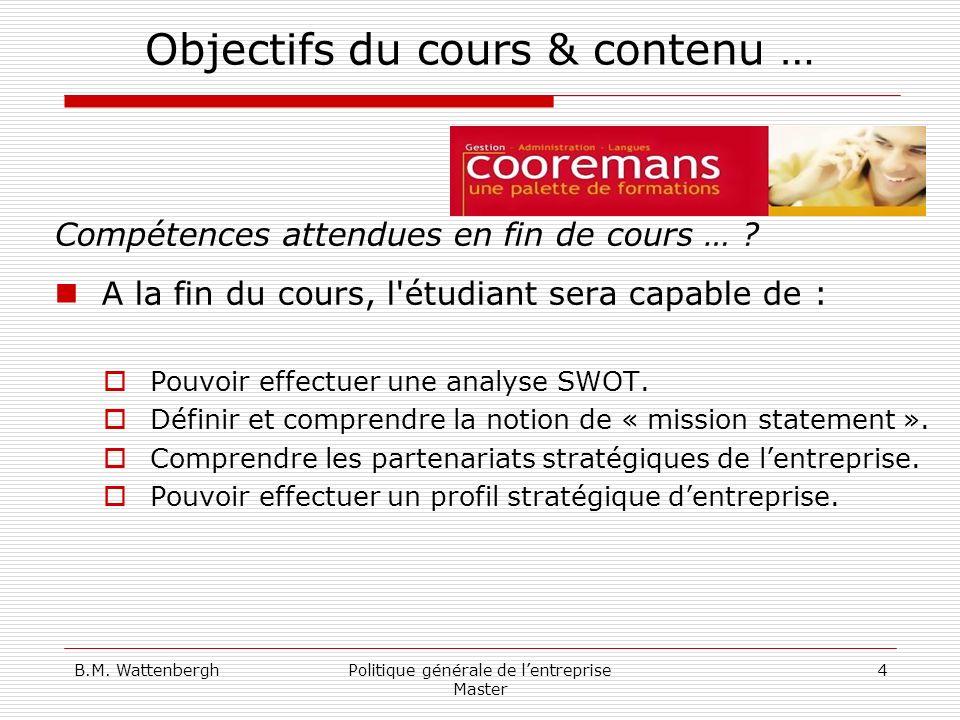 B.M. WattenberghPolitique générale de lentreprise Master 4 Objectifs du cours & contenu … Compétences attendues en fin de cours … ? A la fin du cours,