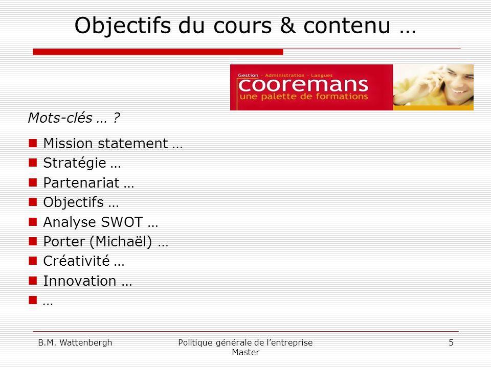 B.M. WattenberghPolitique générale de lentreprise Master 5 Objectifs du cours & contenu … Mots-clés … ? Mission statement … Stratégie … Partenariat …
